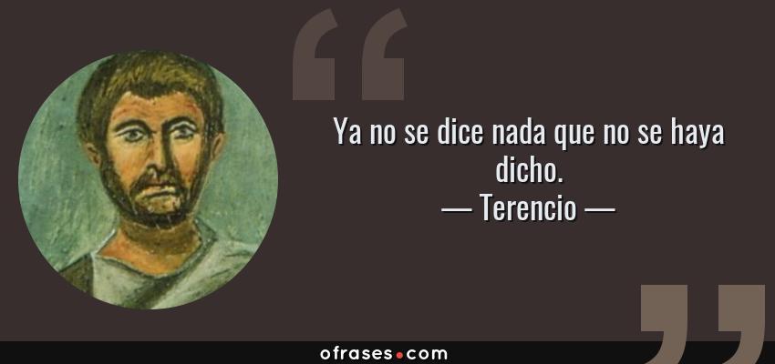 Frases de Terencio - Ya no se dice nada que no se haya dicho.