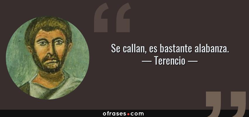 Frases de Terencio - Se callan, es bastante alabanza.