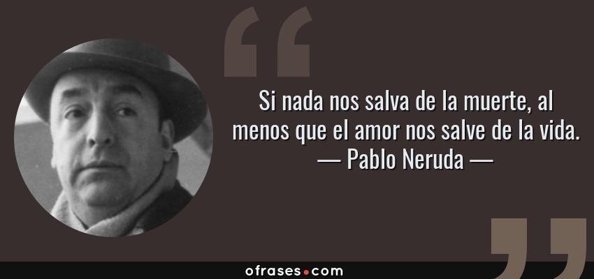 Frases de Pablo Neruda - Si nada nos salva de la muerte, al menos que el amor nos salve de la vida.