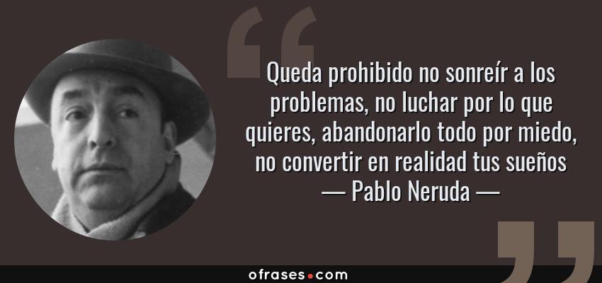 Frases de Pablo Neruda - Queda prohibido no sonreír a los problemas, no luchar por lo que quieres, abandonarlo todo por miedo, no convertir en realidad tus sueños