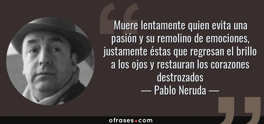 Frases de Pablo Neruda - Muere lentamente quien evita una pasión y su remolino de emociones, justamente éstas que regresan el brillo a los ojos y restauran los corazones destrozados