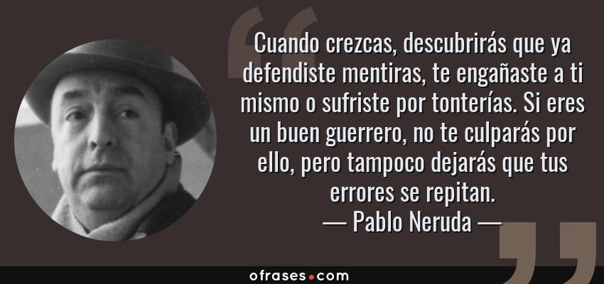 Frases de Pablo Neruda - Cuando crezcas, descubrirás que ya defendiste mentiras, te engañaste a ti mismo o sufriste por tonterías. Si eres un buen guerrero, no te culparás por ello, pero tampoco dejarás que tus errores se repitan.