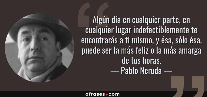 Frases de Pablo Neruda - Algún día en cualquier parte, en cualquier lugar indefectiblemente te encontrarás a ti mismo, y ésa, sólo ésa, puede ser la más feliz o la más amarga de tus horas.