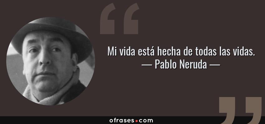Frases de Pablo Neruda - Mi vida está hecha de todas las vidas.