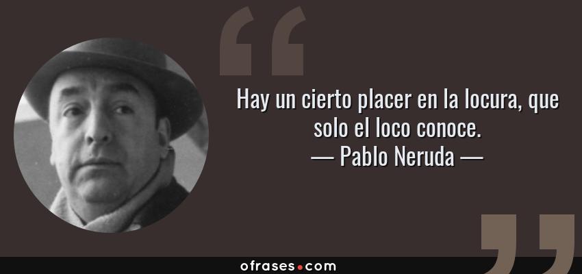 Frases de Pablo Neruda - Hay un cierto placer en la locura, que solo el loco conoce.