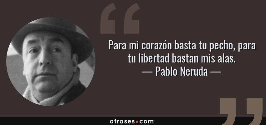 Frases de Pablo Neruda - Para mi corazón basta tu pecho, para tu libertad bastan mis alas.