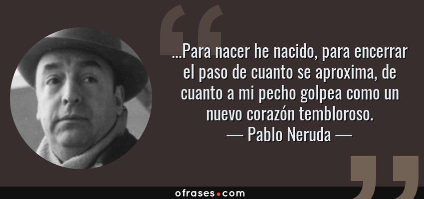 Frases de Pablo Neruda - ...Para nacer he nacido, para encerrar el paso de cuanto se aproxima, de cuanto a mi pecho golpea como un nuevo corazón tembloroso.