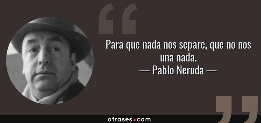 Frases de Pablo Neruda - Para que nada nos separe, que no nos una nada.