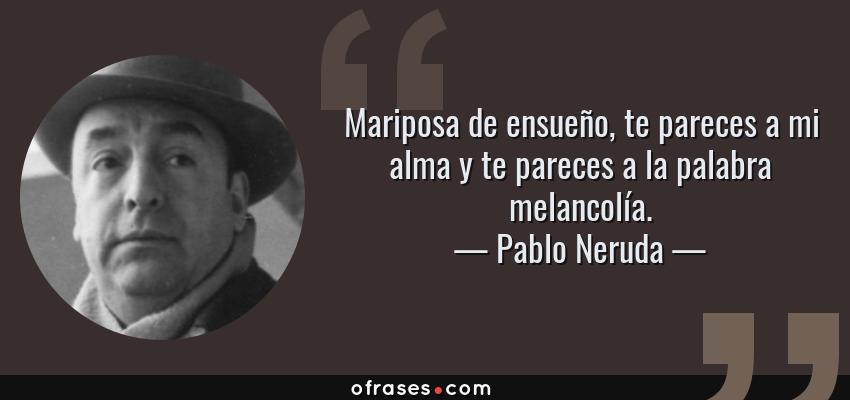 Frases de Pablo Neruda - Mariposa de ensueño, te pareces a mi alma y te pareces a la palabra melancolía.