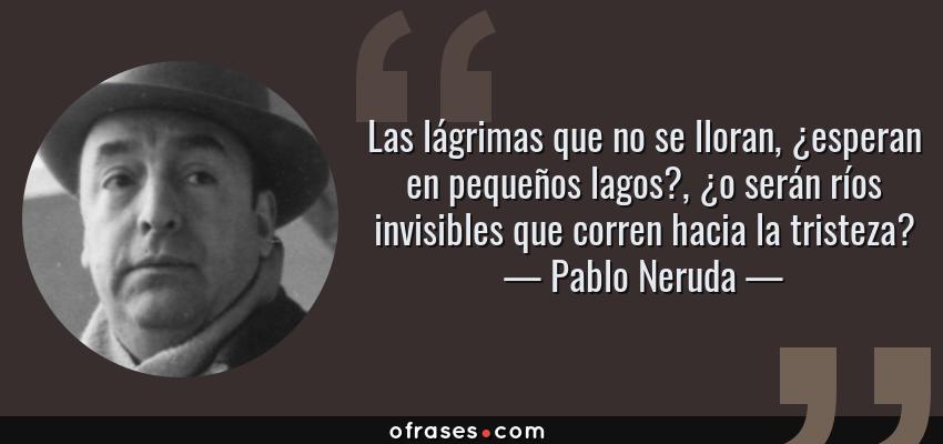 Frases de Pablo Neruda - Las lágrimas que no se lloran, ¿esperan en pequeños lagos?, ¿o serán ríos invisibles que corren hacia la tristeza?