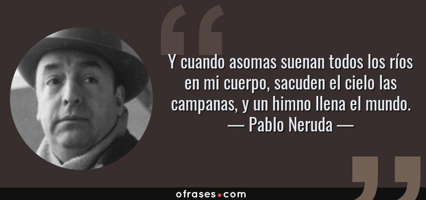 Frases de Pablo Neruda - Y cuando asomas suenan todos los ríos en mi cuerpo, sacuden el cielo las campanas, y un himno llena el mundo.