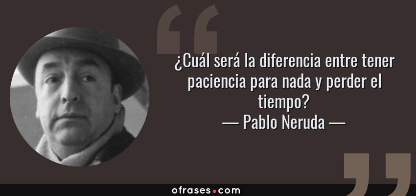 Frases de Pablo Neruda - ¿Cuál será la diferencia entre tener paciencia para nada y perder el tiempo?