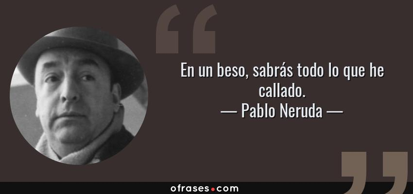 Frases de Pablo Neruda - En un beso, sabrás todo lo que he callado.