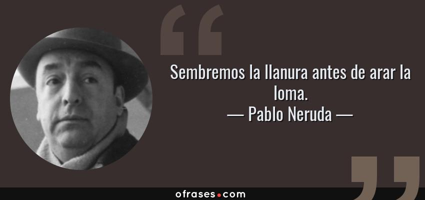 Frases de Pablo Neruda - Sembremos la llanura antes de arar la loma.