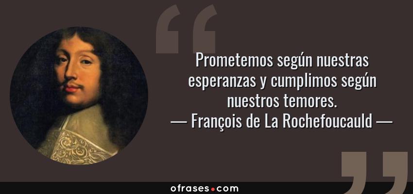 Frases de François de La Rochefoucauld - Prometemos según nuestras esperanzas y cumplimos según nuestros temores.
