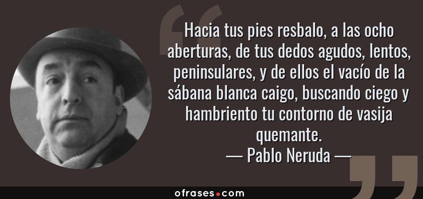 Frases de Pablo Neruda - Hacia tus pies resbalo, a las ocho aberturas, de tus dedos agudos, lentos, peninsulares, y de ellos el vacío de la sábana blanca caigo, buscando ciego y hambriento tu contorno de vasija quemante.