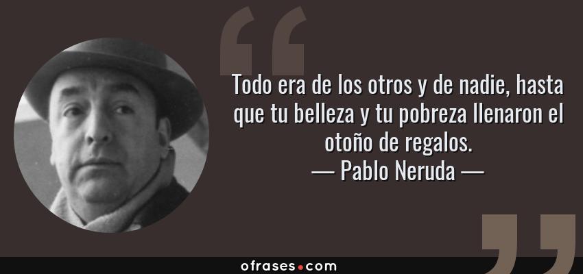 Frases de Pablo Neruda - Todo era de los otros y de nadie, hasta que tu belleza y tu pobreza llenaron el otoño de regalos.