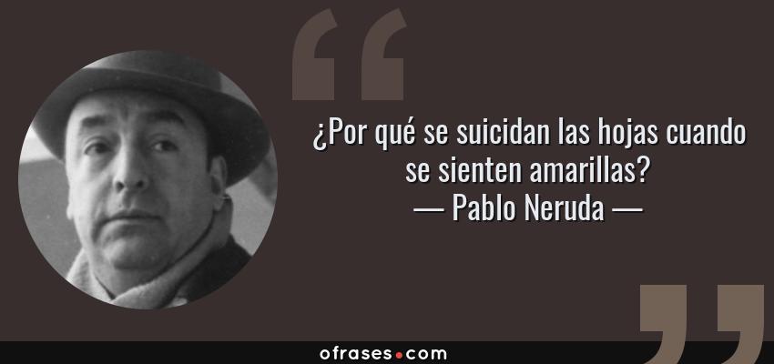 Frases de Pablo Neruda - ¿Por qué se suicidan las hojas cuando se sienten amarillas?