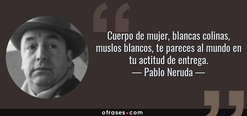 Frases de Pablo Neruda - Cuerpo de mujer, blancas colinas, muslos blancos, te pareces al mundo en tu actitud de entrega.