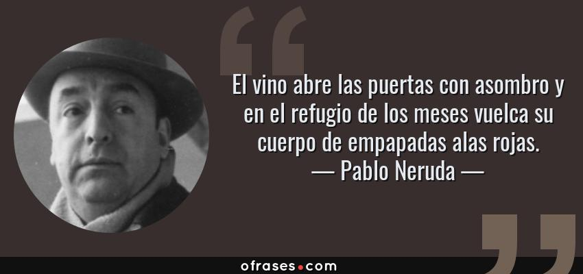 Frases de Pablo Neruda - El vino abre las puertas con asombro y en el refugio de los meses vuelca su cuerpo de empapadas alas rojas.