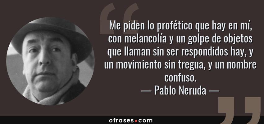 Frases de Pablo Neruda - Me piden lo profético que hay en mí, con melancolía y un golpe de objetos que llaman sin ser respondidos hay, y un movimiento sin tregua, y un nombre confuso.