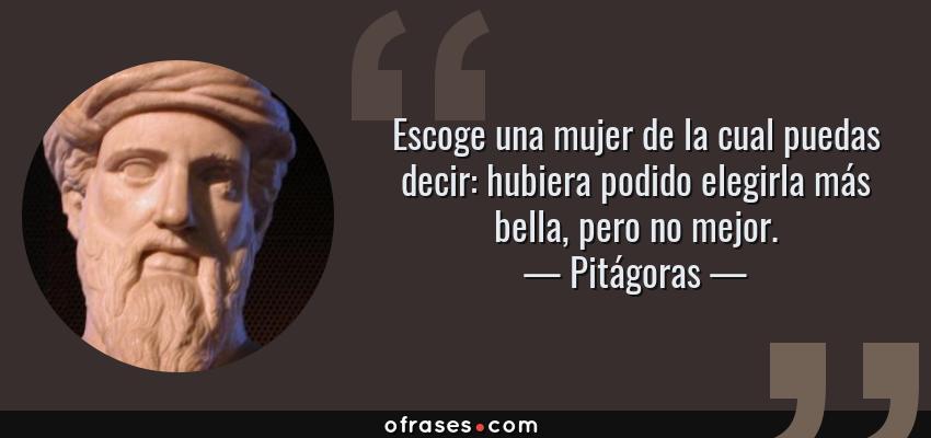 Frases de Pitágoras - Escoge una mujer de la cual puedas decir: hubiera podido elegirla más bella, pero no mejor.