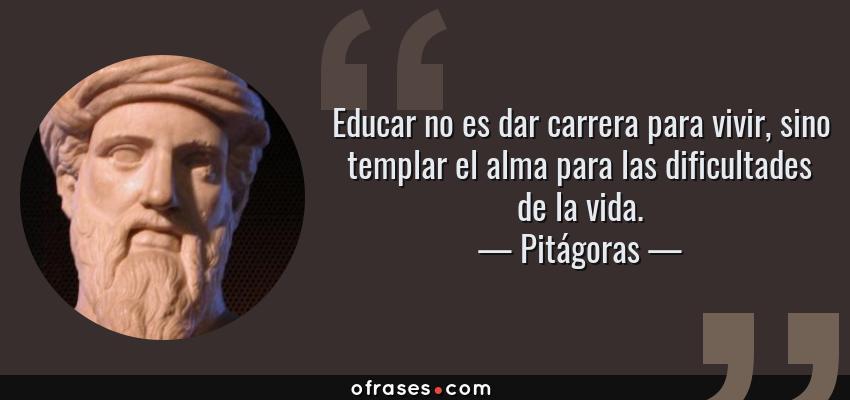 Frases de Pitágoras - Educar no es dar carrera para vivir, sino templar el alma para las dificultades de la vida.