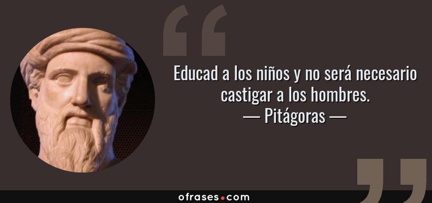 Frases de Pitágoras - Educad a los niños y no será necesario castigar a los hombres.