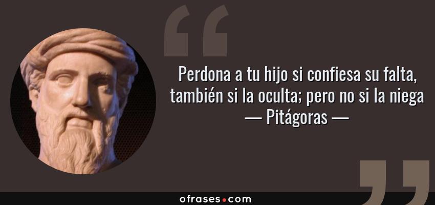 Frases de Pitágoras - Perdona a tu hijo si confiesa su falta, también si la oculta; pero no si la niega