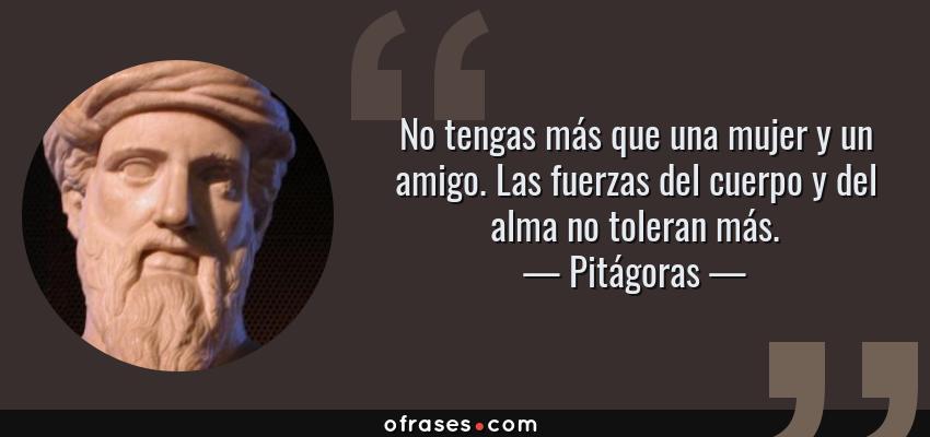 Frases de Pitágoras - No tengas más que una mujer y un amigo. Las fuerzas del cuerpo y del alma no toleran más.