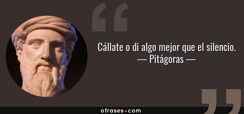 Frases de Pitágoras - Cállate o di algo mejor que el silencio.