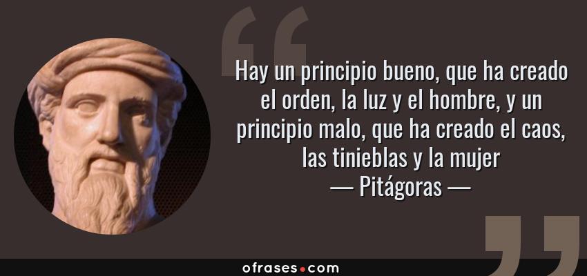 Frases de Pitágoras - Hay un principio bueno, que ha creado el orden, la luz y el hombre, y un principio malo, que ha creado el caos, las tinieblas y la mujer