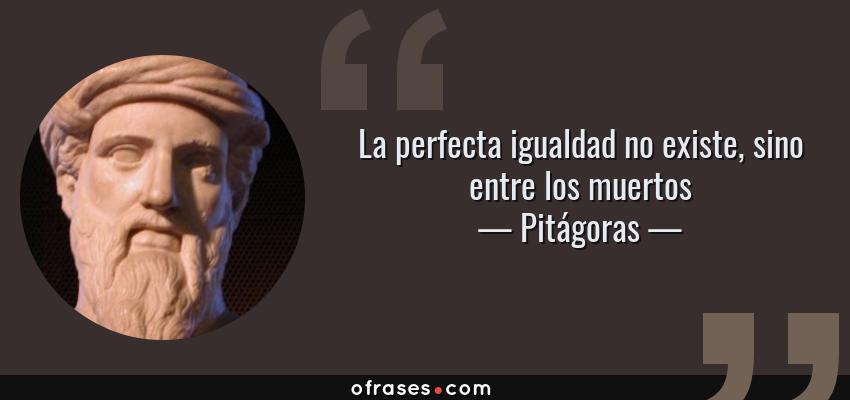 Frases de Pitágoras - La perfecta igualdad no existe, sino entre los muertos