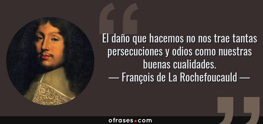 Frases de François de La Rochefoucauld - El daño que hacemos no nos trae tantas persecuciones y odios como nuestras buenas cualidades.