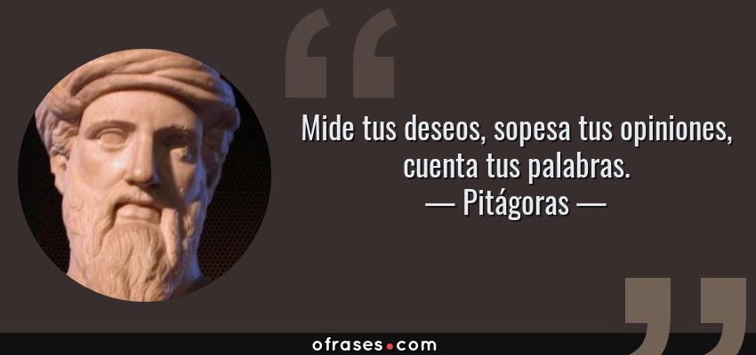 Frases de Pitágoras - Mide tus deseos, sopesa tus opiniones, cuenta tus palabras.