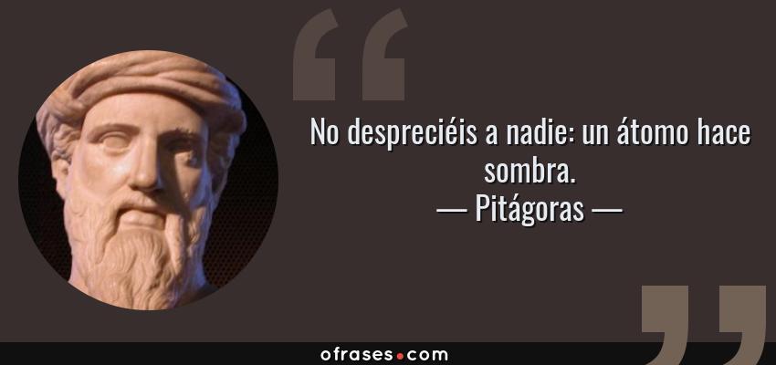 Frases de Pitágoras - No despreciéis a nadie: un átomo hace sombra.