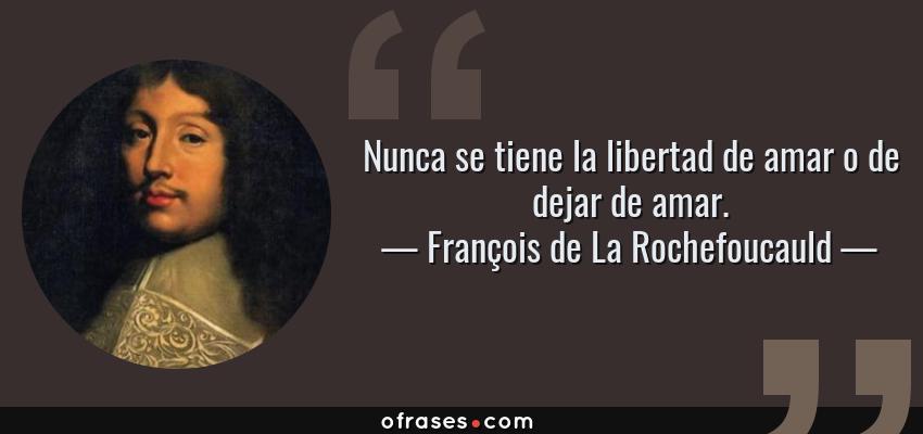 Frases de François de La Rochefoucauld - Nunca se tiene la libertad de amar o de dejar de amar.