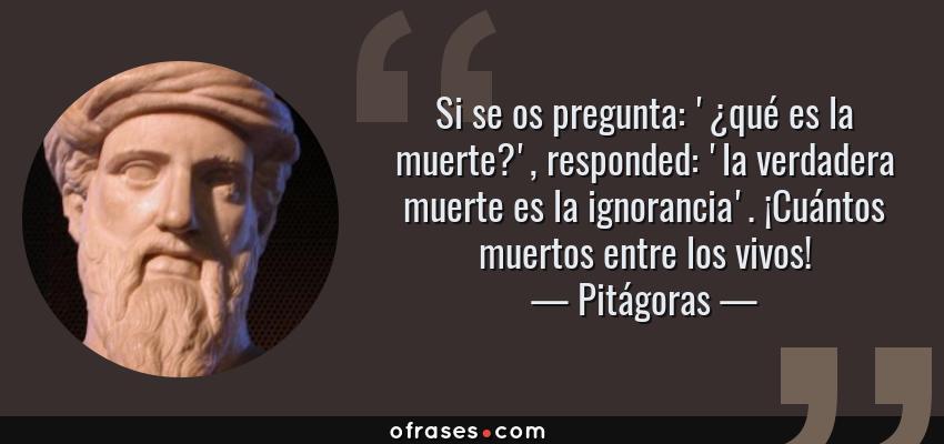Frases de Pitágoras - Si se os pregunta: '¿qué es la muerte?', responded: 'la verdadera muerte es la ignorancia'. ¡Cuántos muertos entre los vivos!