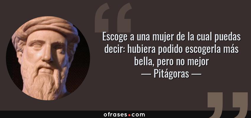 Frases de Pitágoras - Escoge a una mujer de la cual puedas decir: hubiera podido escogerla más bella, pero no mejor