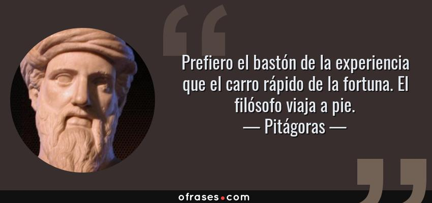 Frases de Pitágoras - Prefiero el bastón de la experiencia que el carro rápido de la fortuna. El filósofo viaja a pie.