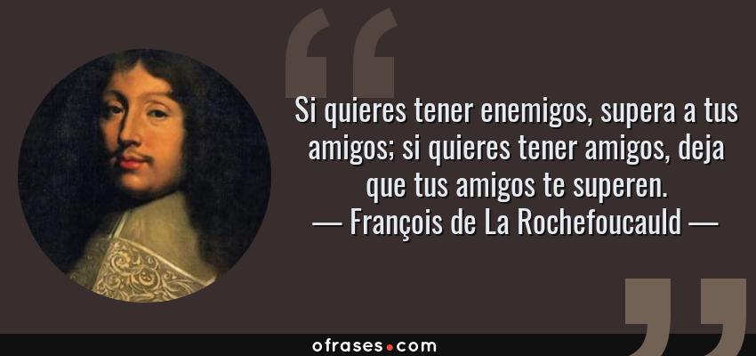 Frases de François de La Rochefoucauld - Si quieres tener enemigos, supera a tus amigos; si quieres tener amigos, deja que tus amigos te superen.