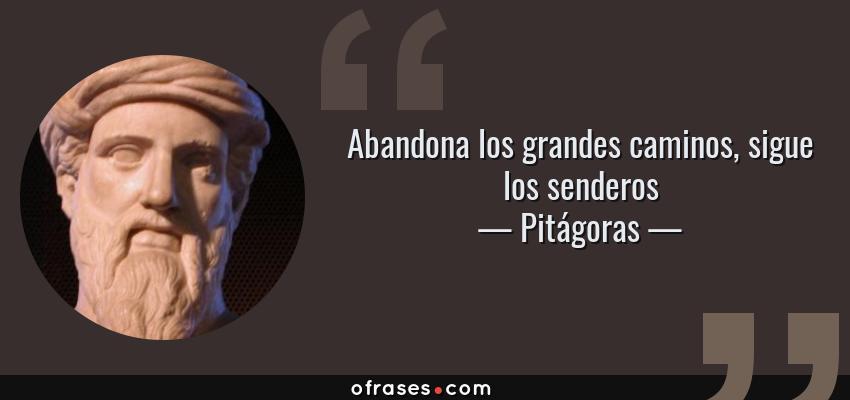 Frases de Pitágoras - Abandona los grandes caminos, sigue los senderos