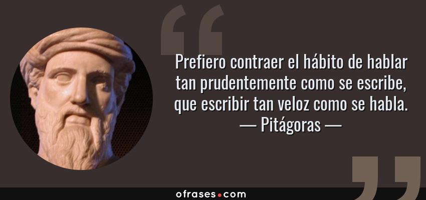 Frases de Pitágoras - Prefiero contraer el hábito de hablar tan prudentemente como se escribe, que escribir tan veloz como se habla.