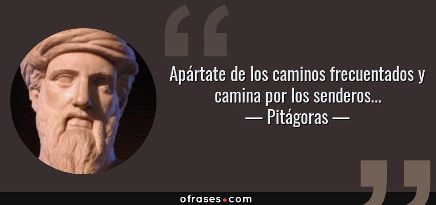 Frases de Pitágoras - Apártate de los caminos frecuentados y camina por los senderos...