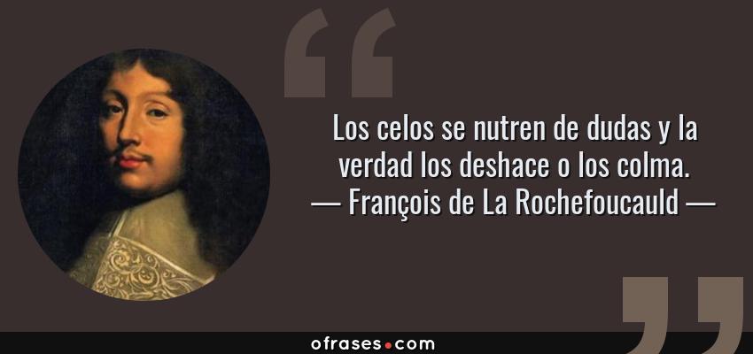 Frases de François de La Rochefoucauld - Los celos se nutren de dudas y la verdad los deshace o los colma.