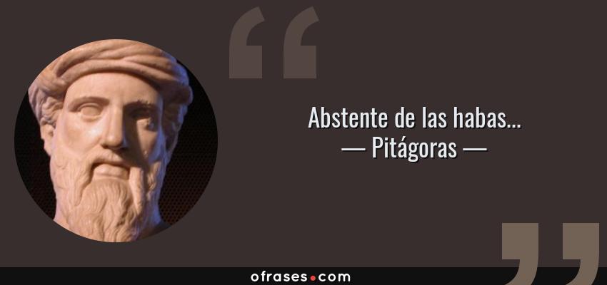 Frases de Pitágoras - Abstente de las habas...