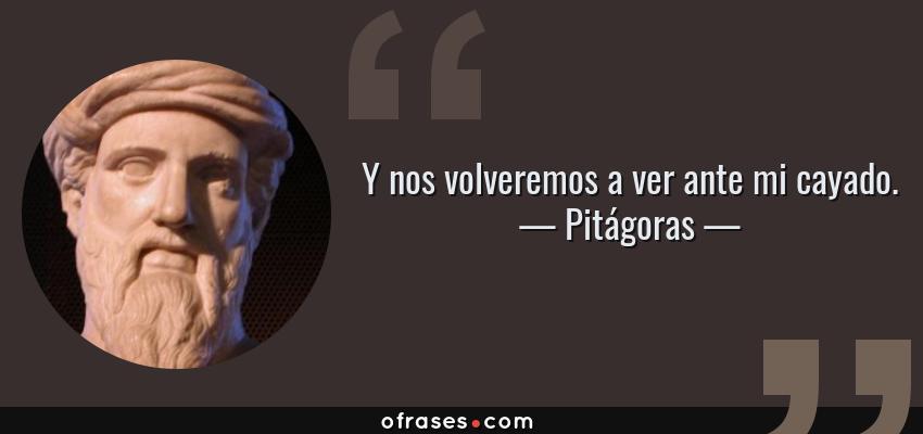 Frases de Pitágoras - Y nos volveremos a ver ante mi cayado.