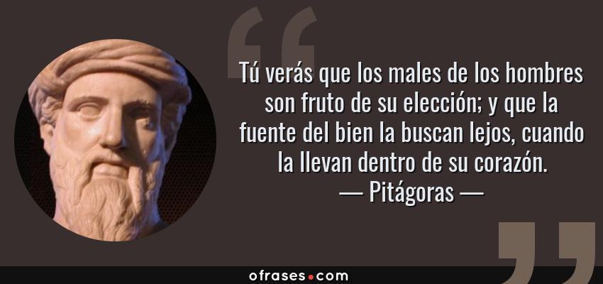 Frases de Pitágoras - Tú verás que los males de los hombres son fruto de su elección; y que la fuente del bien la buscan lejos, cuando la llevan dentro de su corazón.