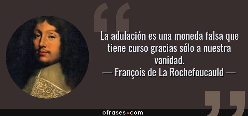 Frases de François de La Rochefoucauld - La adulación es una moneda falsa que tiene curso gracias sólo a nuestra vanidad.