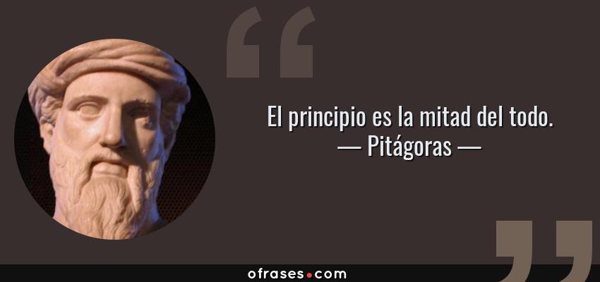 Frases de Pitágoras - El principio es la mitad del todo.